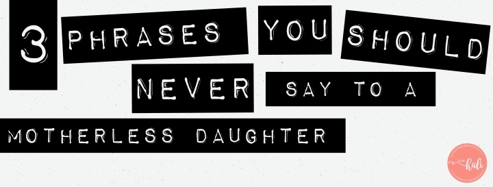 Things not to say to a motherless daughter (or anyone else who is grieving)