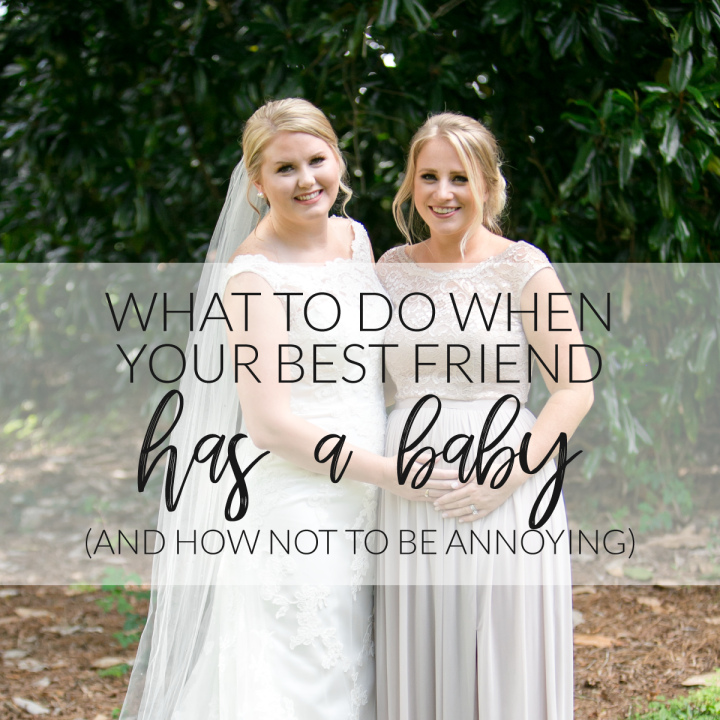 What To Do When Your Best Friend Has A Baby (and How Not To Be Annoying)